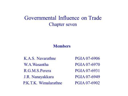 Governmental Influence on Trade Chapter seven Members K.A.S. NavarathnePGIA 07-6906 W.A.Wasantha PGIA 07-6970 R.G.M.S.Perera PGIA 07-6931 J.R. Nanayakkara.