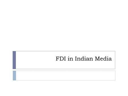 FDI in Indian Media. Background  Government of India in June 2002 had decided to allow 26 per cent foreign direct investment (FDI) in news and current.