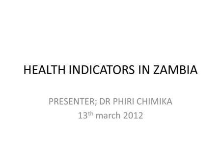 HEALTH INDICATORS IN ZAMBIA PRESENTER; DR PHIRI CHIMIKA 13 th march 2012.