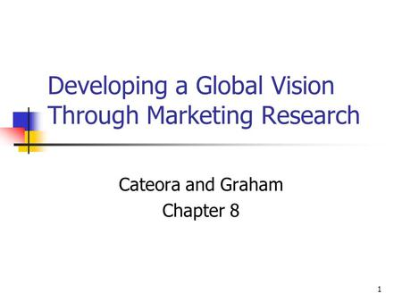 1 Developing a Global Vision Through Marketing Research Cateora and Graham Chapter 8.