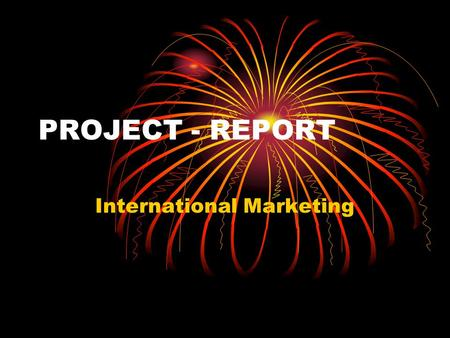 PROJECT - REPORT International Marketing. Take any one co. of your choice One product line or one sub product line Primary Market : One country or Market.