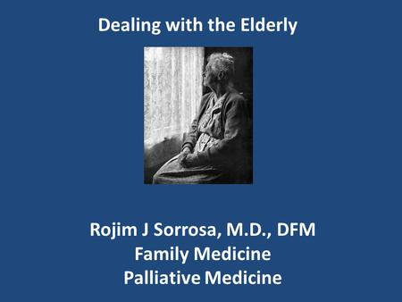 Dealing with the Elderly Rojim J Sorrosa, M.D., DFM Family Medicine Palliative Medicine.