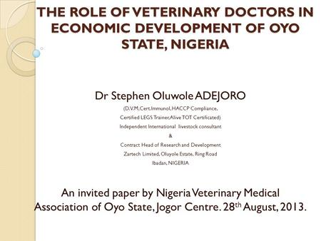 THE ROLE OF VETERINARY DOCTORS IN ECONOMIC DEVELOPMENT OF OYO STATE, NIGERIA Dr Stephen Oluwole ADEJORO (D.V.M,Cert.Immunol, HACCP Compliance, Certified.