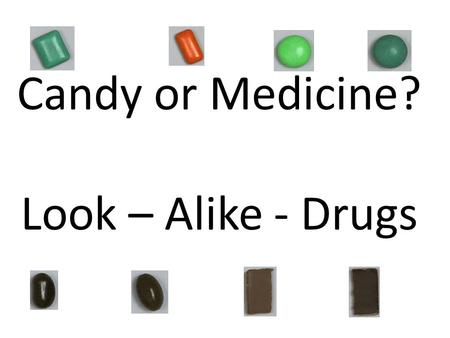 Candy or Medicine? Look – Alike - Drugs. Some candies and medicine look alike. It can be very hard to tell the difference. Never put anything in your.