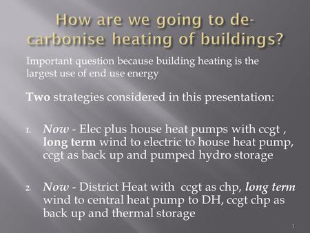 Two strategies considered in this presentation: 1. Now - Elec plus house heat pumps with ccgt, long term wind to electric to house heat pump, ccgt as back.