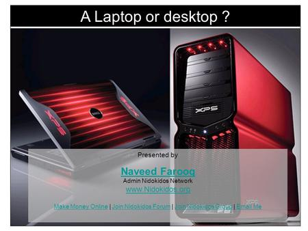 A Laptop or desktop ? Presented by Naveed Farooq Naveed Farooq Admin Nidokidos Network www.Nidokidos.org Make Money Online | Join Nidokidos Forum | Join.
