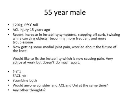 55 year male 120kg, 6ft3' tall ACL injury 15 years ago Recent increase in instability symptoms, stepping off curb, twisting while carrying objects, becoming.