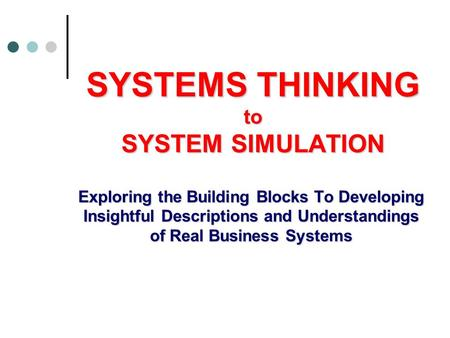 SYSTEMS THINKING to SYSTEM SIMULATION Exploring the Building Blocks To Developing Insightful Descriptions and Understandings of Real Business Systems.