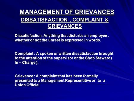 MANAGEMENT OF GRIEVANCES DISSATISFACTION, COMPLAINT & GRIEVANCES Dissatisfaction :Anything that disturbs an employee, whether or not the unrest is expressed.
