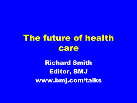 The future of health care Richard Smith Editor, BMJ www.bmj.com/talks.