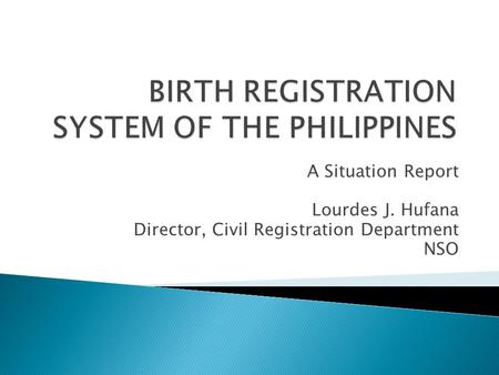 A Situation Report Lourdes J. Hufana Director, Civil Registration Department NSO.