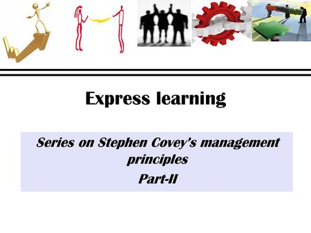 Express learning Series on Stephen Covey's management principles Part-II.