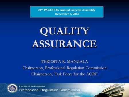 QUALITY ASSURANCE TERESITA R. MANZALA Chairperson, Professional Regulation Commission Chairperson, Task Force for the AQRF 24 th PACUCOA Annual General.