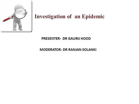 Investigation of an Epidemic PRESENTER- DR GAURIJ HOOD MODERATOR- DR RANJAN SOLANKI.