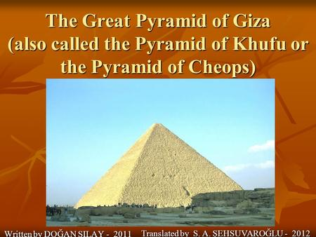 The Great Pyramid of Giza (also called the Pyramid of Khufu or the Pyramid of Cheops) Written by DOĞAN SILAY - 2011 Translated by S. A. ŞEHSUVAROĞLU -