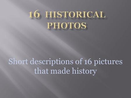 Short descriptions of 16 pictures that made history.