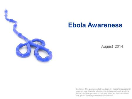 Ebola Awareness August2014 Disclaimer: This awareness talk has been developed for educational purposes only. It is not a substitute for professional medical.