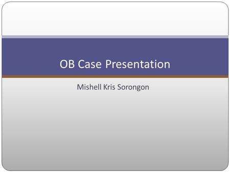 Mishell Kris Sorongon OB Case Presentation. Objectives To diagnose hypertension in pregnancy To differentiate the classification of hypertension in pregnancy.