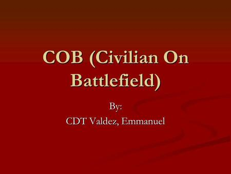 COB (Civilian On Battlefield) By: CDT Valdez, Emmanuel.