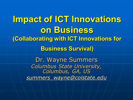 Impact of ICT Innovations on Business (Collaborating with ICT Innovations for Business Survival) Dr. Wayne Summers Columbus State University, Columbus,
