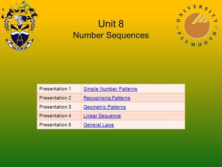 Unit 8 Number Sequences Presentation 1Simple Number Patterns Presentation 2Recognising Patterns Presentation 3Geometric Patterns Presentation 4Linear Sequence.