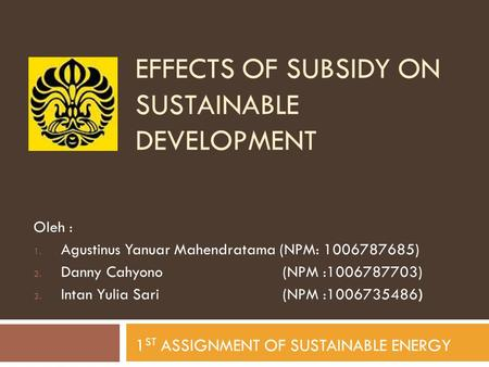 EFFECTS OF SUBSIDY ON SUSTAINABLE DEVELOPMENT Oleh : 1. Agustinus Yanuar Mahendratama (NPM: 1006787685) 2. Danny Cahyono (NPM :1006787703) 3. Intan Yulia.