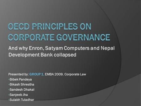And why Enron, Satyam Computers and Nepal Development Bank collapsed Presented by: GROUP 1, EMBA 2009, Corporate Law  Bibek Pandeya  Bikash Shrestha.