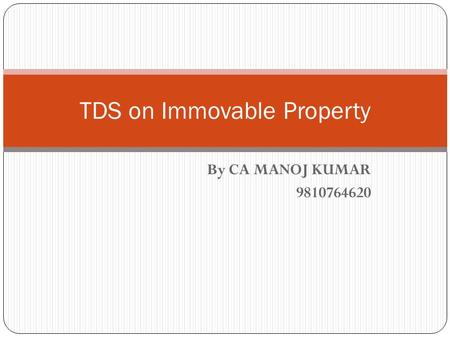 By CA MANOJ KUMAR 9810764620 TDS on Immovable Property.