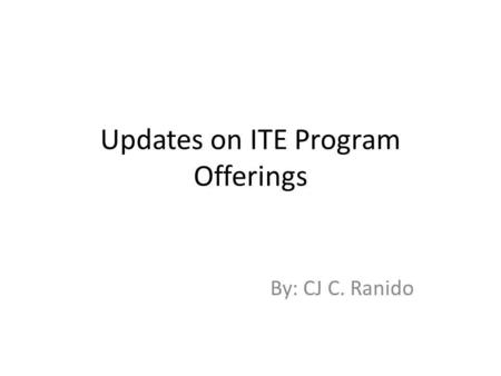 Updates on ITE Program Offerings By: CJ C. Ranido.