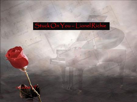 Stuck On You – Lionel Richie 10-2008 TP Stuck on you I've got this feeling down deep in my soul that I just can't lose Guess I'm on my way.