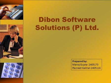 Dibon Software Solutions (P) Ltd. Prepared by: Manoj Gupta- 2405173 Pavneet Gakhal-2405116.