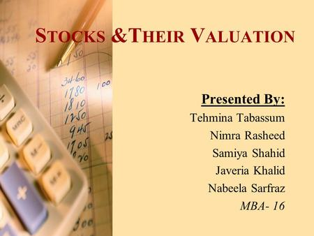 S TOCKS &T HEIR V ALUATION Presented By: Tehmina Tabassum Nimra Rasheed Samiya Shahid Javeria Khalid Nabeela Sarfraz MBA- 16.