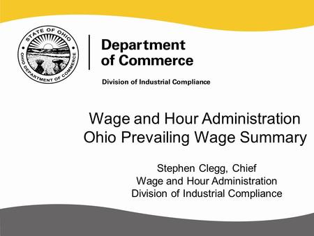 Wage and Hour Administration Ohio Prevailing Wage Summary Stephen Clegg, Chief Wage and Hour Administration Division of Industrial Compliance.