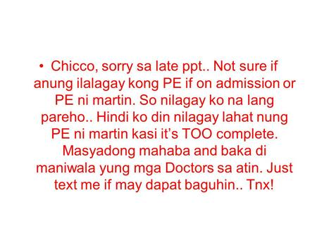 Chicco, sorry sa late ppt.. Not sure if anung ilalagay kong PE if on admission or PE ni martin. So nilagay ko na lang pareho.. Hindi ko din nilagay lahat.