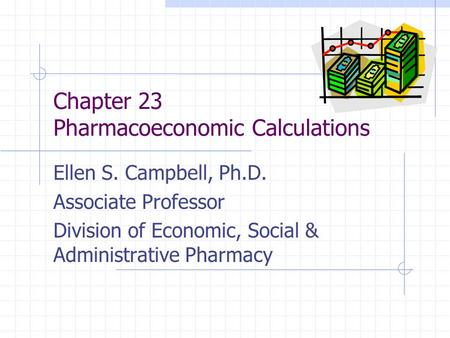Chapter 23 Pharmacoeconomic Calculations Ellen S. Campbell, Ph.D. Associate Professor Division of Economic, Social & Administrative Pharmacy.