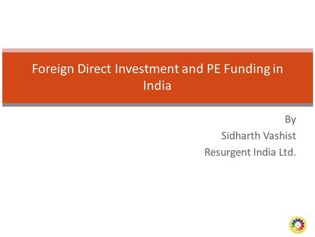 By Sidharth Vashist Resurgent India Ltd. Foreign Direct Investment and PE Funding in India.