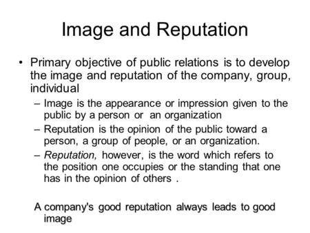 Image and Reputation Primary objective of public relations is to develop the image and reputation of the company, group, individual –Image is the appearance.