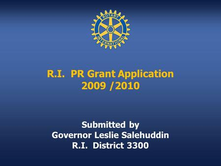 R.I. PR Grant Application 2009 /2010 Submitted by Governor Leslie Salehuddin R.I. District 3300.
