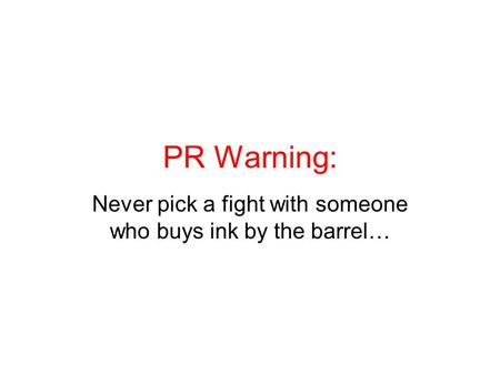 PR Warning: Never pick a fight with someone who buys ink by the barrel…