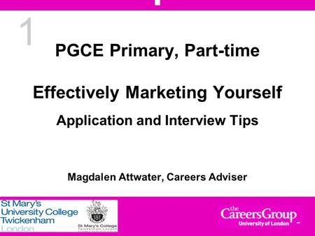 1 PGCE Primary, Part-time Effectively Marketing Yourself Application and Interview Tips Magdalen Attwater, Careers Adviser.