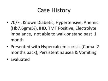 Case History 70/F, Known Diabetic, Hypertensive, Anemic (Hb7.6gms%), IHD, TMT Positive, Electrolyte imbalance, not able to walk or stand past 1 month Presented.