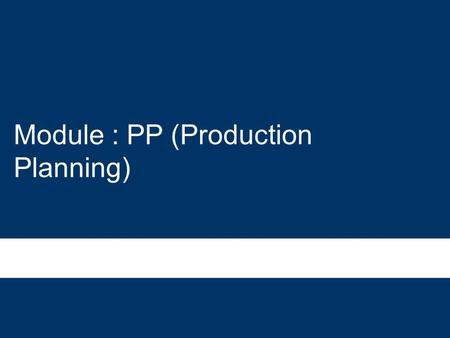 Module : PP (Production Planning). The SAP PP business processes uses the following organizational elements: –Client –Company Code –Plant –Storage Location.