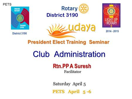 PETS District 3190 President Elect Training Seminar 2014 - 2015 District 3190 PETS April 5 -6 Club Administration Club Administration Rtn.PP A Suresh Facilitator.