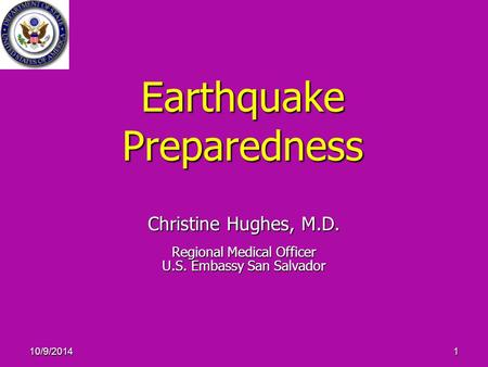 10/9/20141 Earthquake Preparedness Christine Hughes, M.D. Regional Medical Officer U.S. Embassy San Salvador.