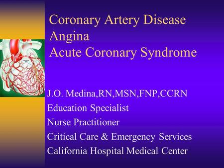 Coronary Artery Disease Angina Acute Coronary Syndrome J.O. Medina,RN,MSN,FNP,CCRN Education Specialist Nurse Practitioner Critical Care & Emergency Services.