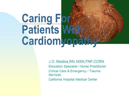 Caring For Patients With Cardiomyopathy J.O. Medina,RN, MSN,FNP,CCRN Education Specialist / Nurse Practitioner Critical Care & Emergency / Trauma Services.