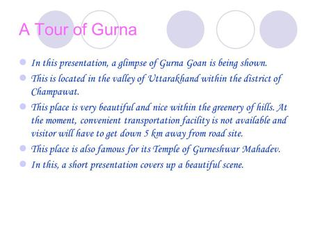 A Tour of Gurna In this presentation, a glimpse of Gurna Goan is being shown. This is located in the valley of Uttarakhand within the district of Champawat.
