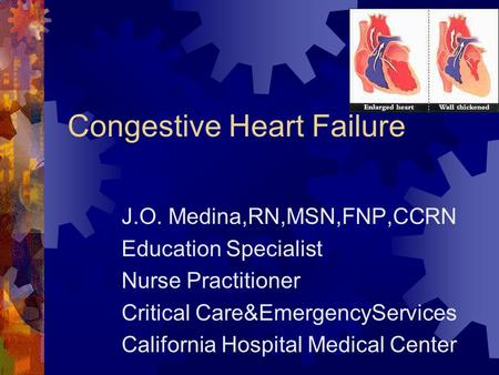 Congestive Heart Failure J.O. Medina,RN,MSN,FNP,CCRN Education Specialist Nurse Practitioner Critical Care&EmergencyServices California Hospital Medical.