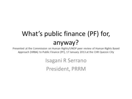 What's public finance (PF) for, anyway? Presented at the Commission on Human Rights/UNDP peer review of Human Rights Based Approach (HRBA) to Public Finance.