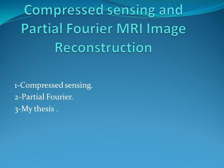 1-Compressed sensing. 2-Partial Fourier. 3-My thesis.